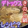 デトックススープレシピ・南雲先生のきのこ鍋レシピは?効果絶大?